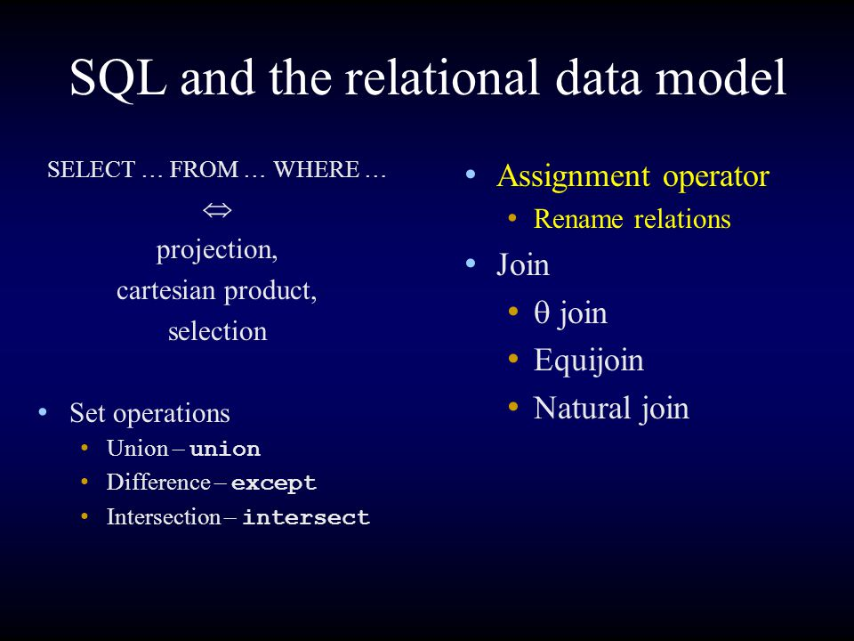 SQL and the relational data model Assignment operator Rename relations Join  join Equijoin Natural join SELECT … FROM … WHERE …  projection, cartesi