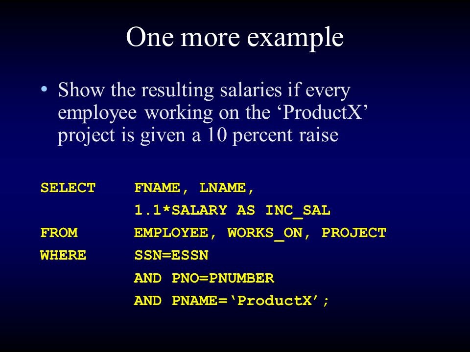 One more example Show the resulting salaries if every employee working on the 'ProductX' project is given a 10 percent raise SELECTFNAME, LNAME, 1.1*S