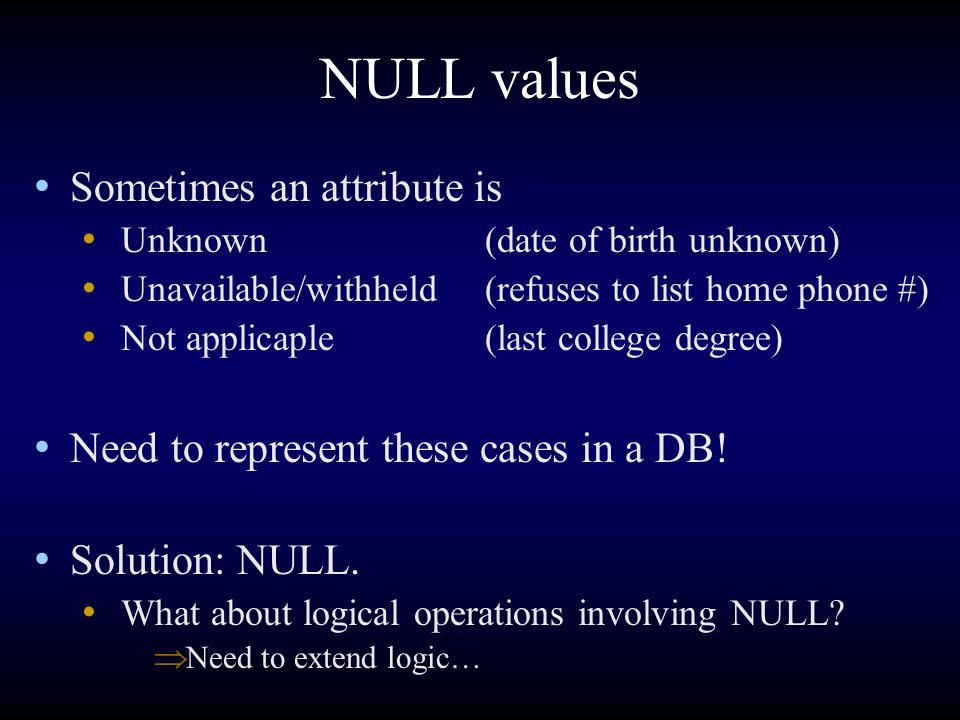 NULL values Sometimes an attribute is Unknown(date of birth unknown) Unavailable/withheld(refuses to list home phone #) Not applicaple(last college de