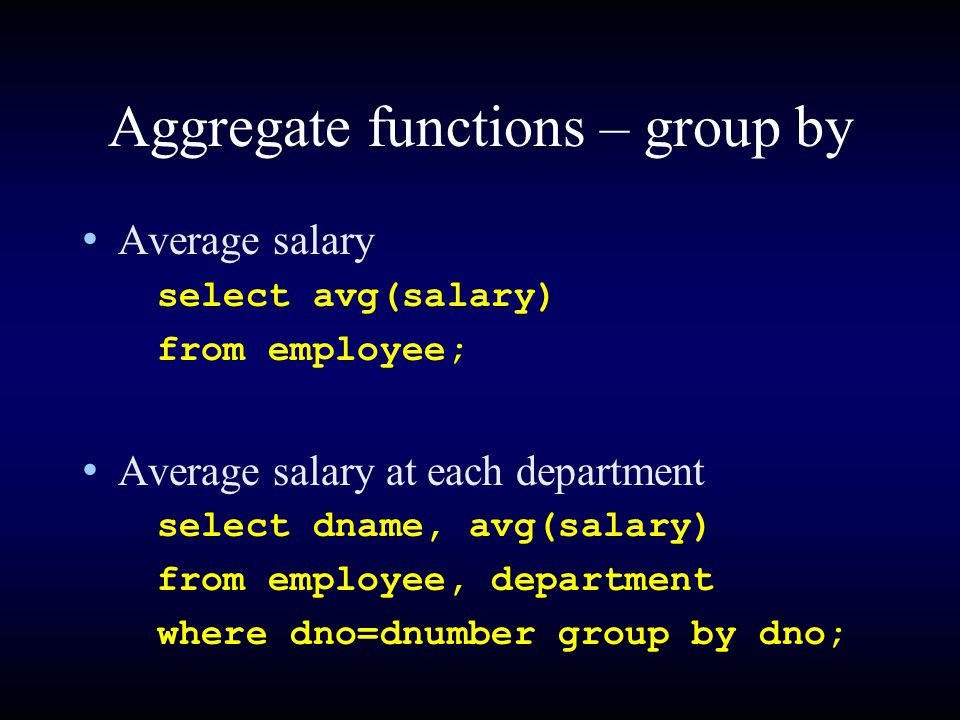 Aggregate functions – group by Average salary select avg(salary) from employee; Average salary at each department select dname, avg(salary) from employee, department where dno=dnumber group by dno;