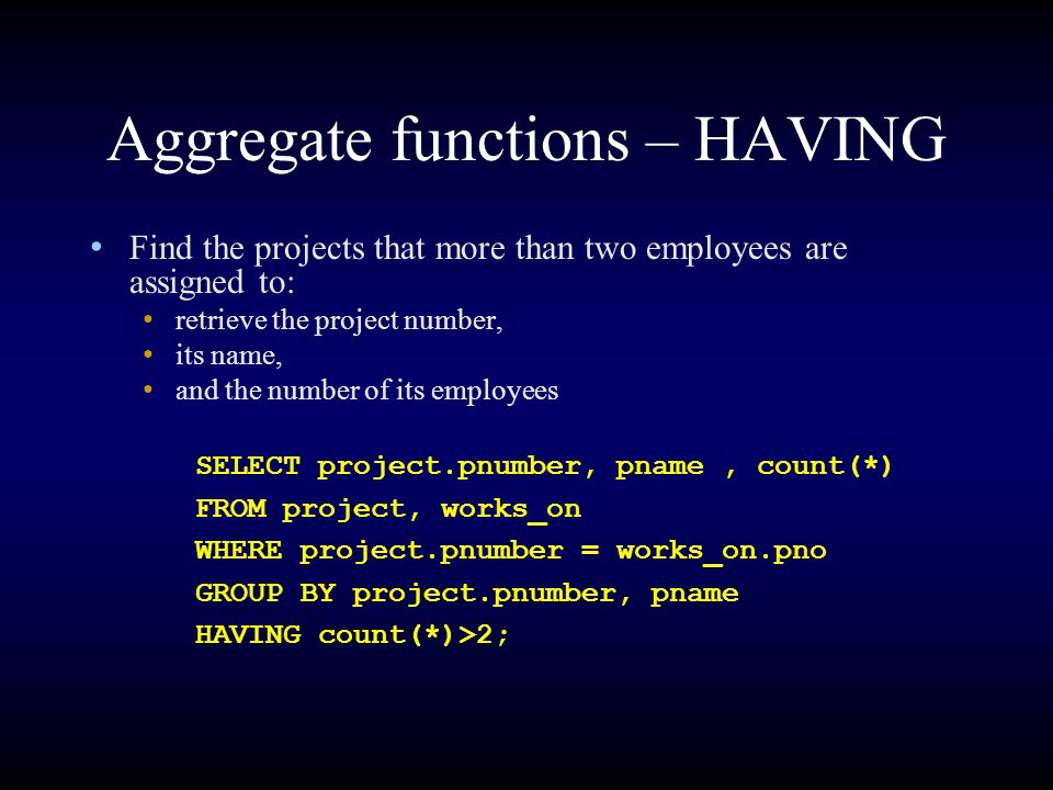 Aggregate functions – HAVING Find the projects that more than two employees are assigned to: retrieve the project number, its name, and the number of its employees SELECT project.pnumber, pname, count(*) FROM project, works_on WHERE project.pnumber = works_on.pno GROUP BY project.pnumber, pname HAVING count(*)>2;