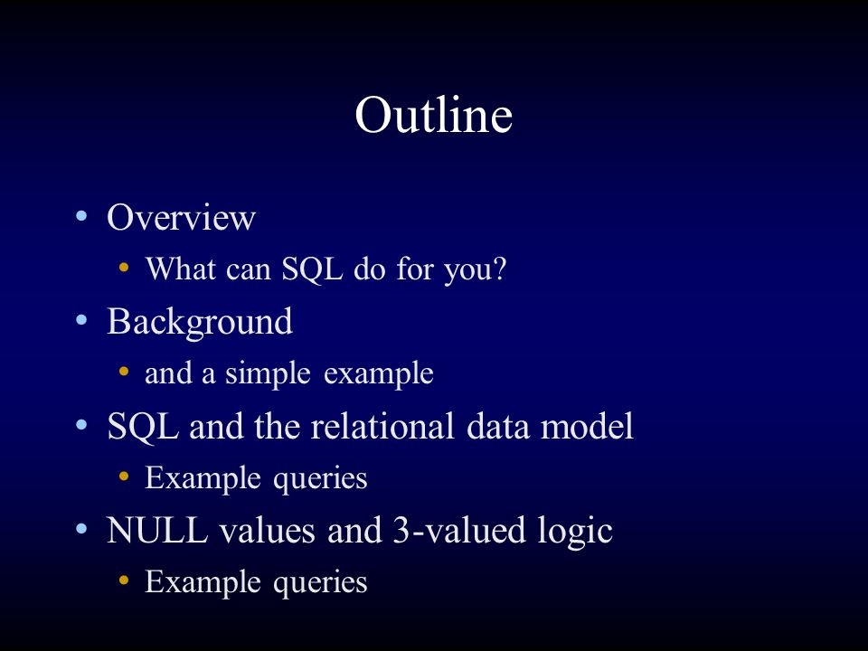 Outline Overview What can SQL do for you? Background and a simple example SQL and the relational data model Example queries NULL values and 3-valued l