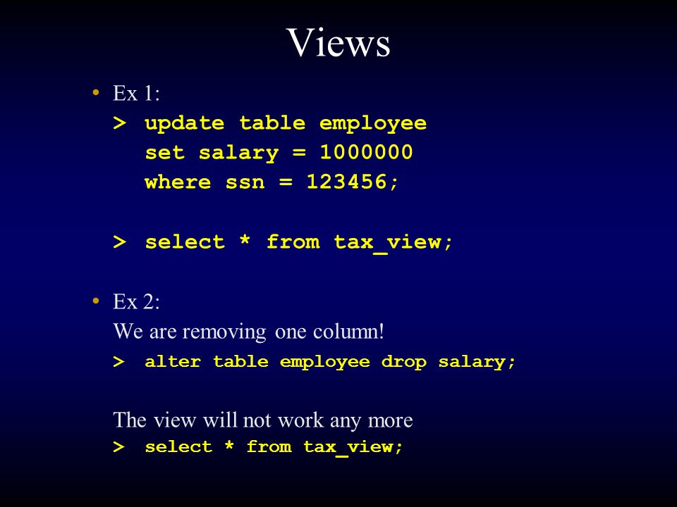 Views Ex 1: >update table employee set salary = 1000000 where ssn = 123456; >select * from tax_view; Ex 2: We are removing one column! >alter table em