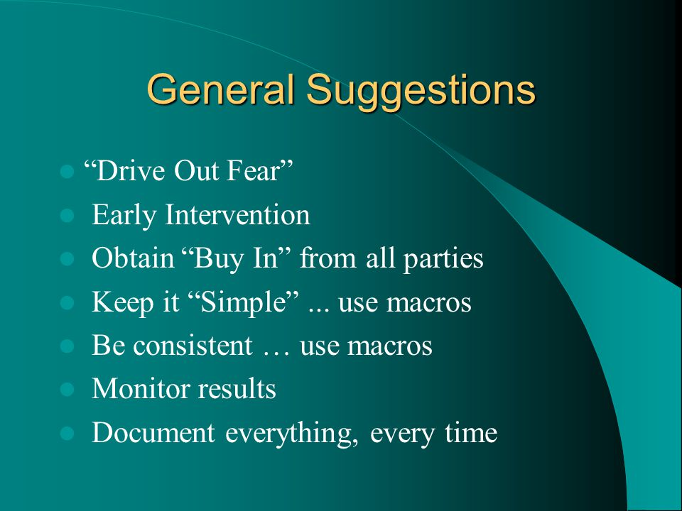 General Suggestions Drive Out Fear Early Intervention Obtain Buy In from all parties Keep it Simple ...
