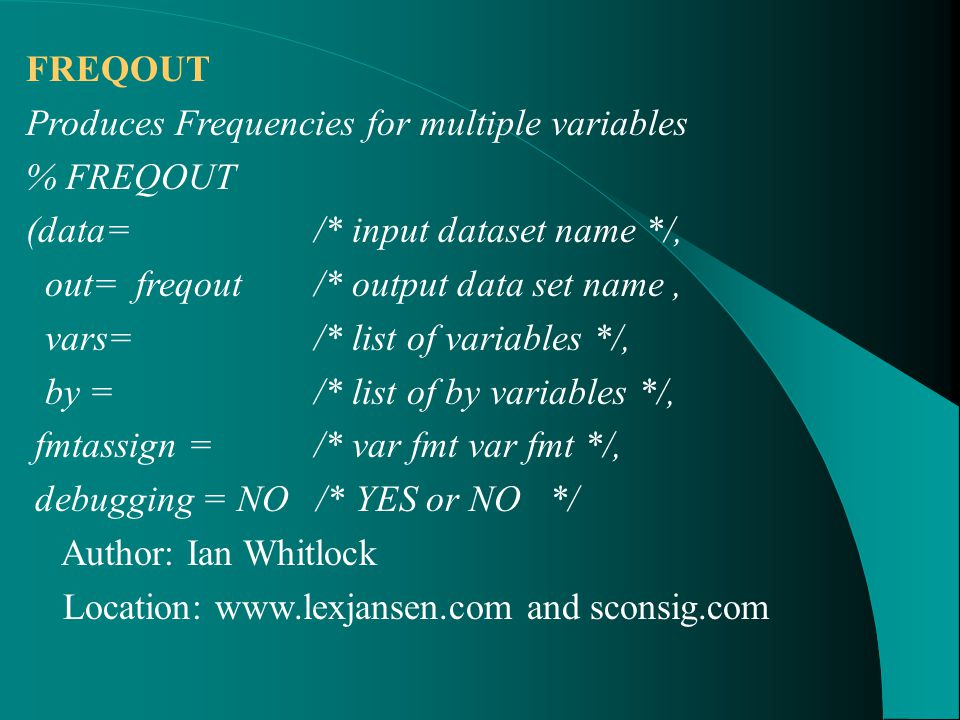 FREQOUT Produces Frequencies for multiple variables % FREQOUT (data= /* input dataset name */, out= freqout /* output data set name, vars= /* list of variables */, by = /* list of by variables */, fmtassign = /* var fmt var fmt */, debugging = NO /* YES or NO */ Author: Ian Whitlock Location: www.lexjansen.com and sconsig.com