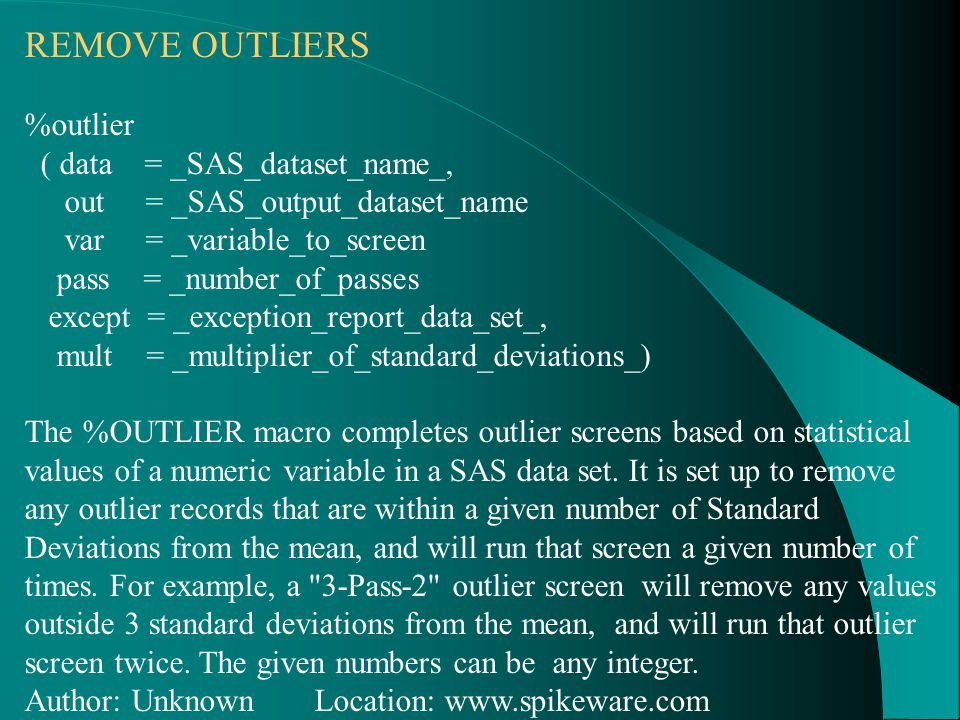 REMOVE OUTLIERS %outlier ( data = _SAS_dataset_name_, out = _SAS_output_dataset_name var = _variable_to_screen pass = _number_of_passes except = _exception_report_data_set_, mult = _multiplier_of_standard_deviations_) The %OUTLIER macro completes outlier screens based on statistical values of a numeric variable in a SAS data set.