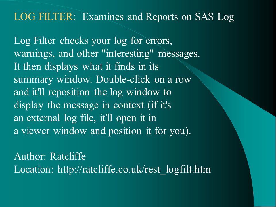 LOG FILTER: Examines and Reports on SAS Log Log Filter checks your log for errors, warnings, and other interesting messages.