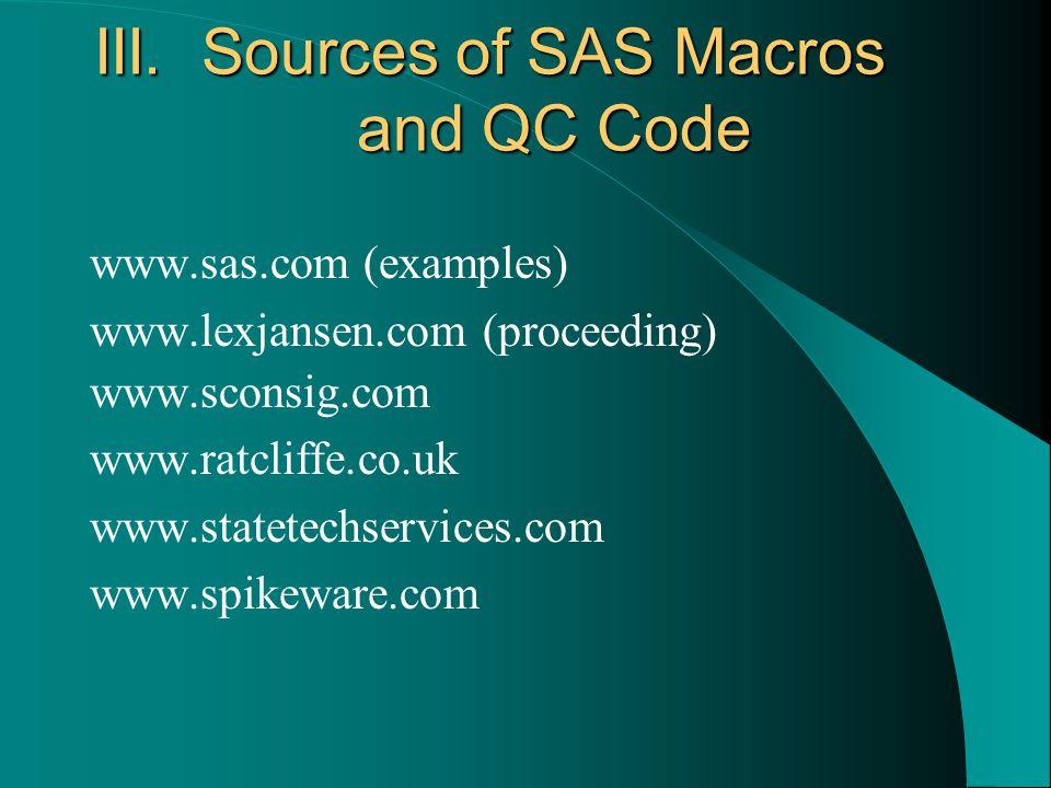 III. Sources of SAS Macros and QC Code www.sas.com (examples) www.lexjansen.com (proceeding) www.sconsig.com www.ratcliffe.co.uk www.statetechservices