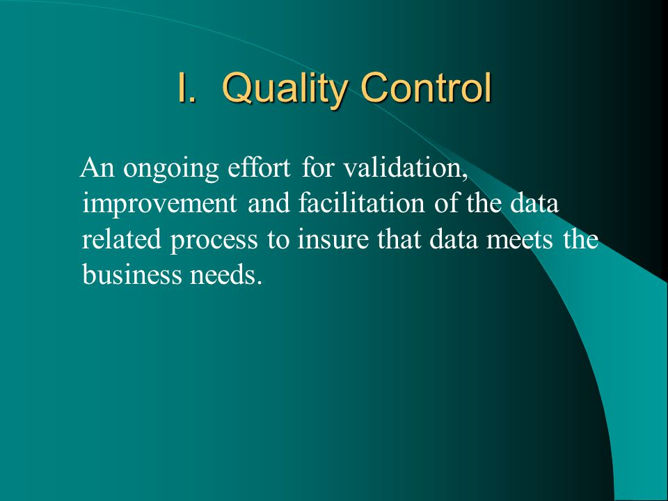 I. Quality Control An ongoing effort for validation, improvement and facilitation of the data related process to insure that data meets the business n