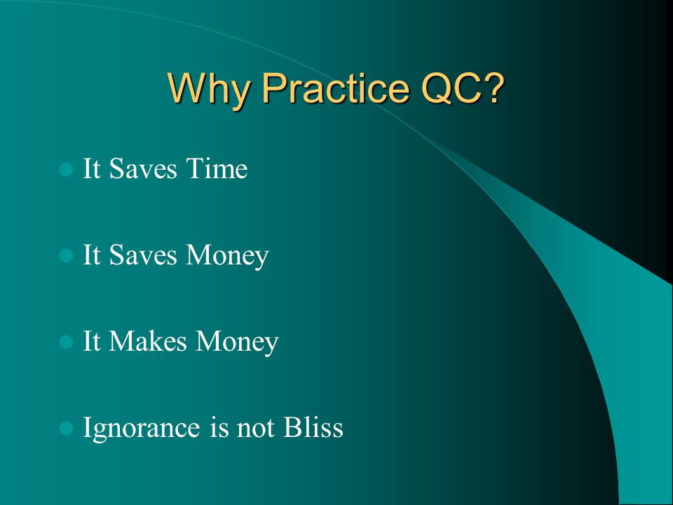 Why Practice QC It Saves Time It Saves Money It Makes Money Ignorance is not Bliss