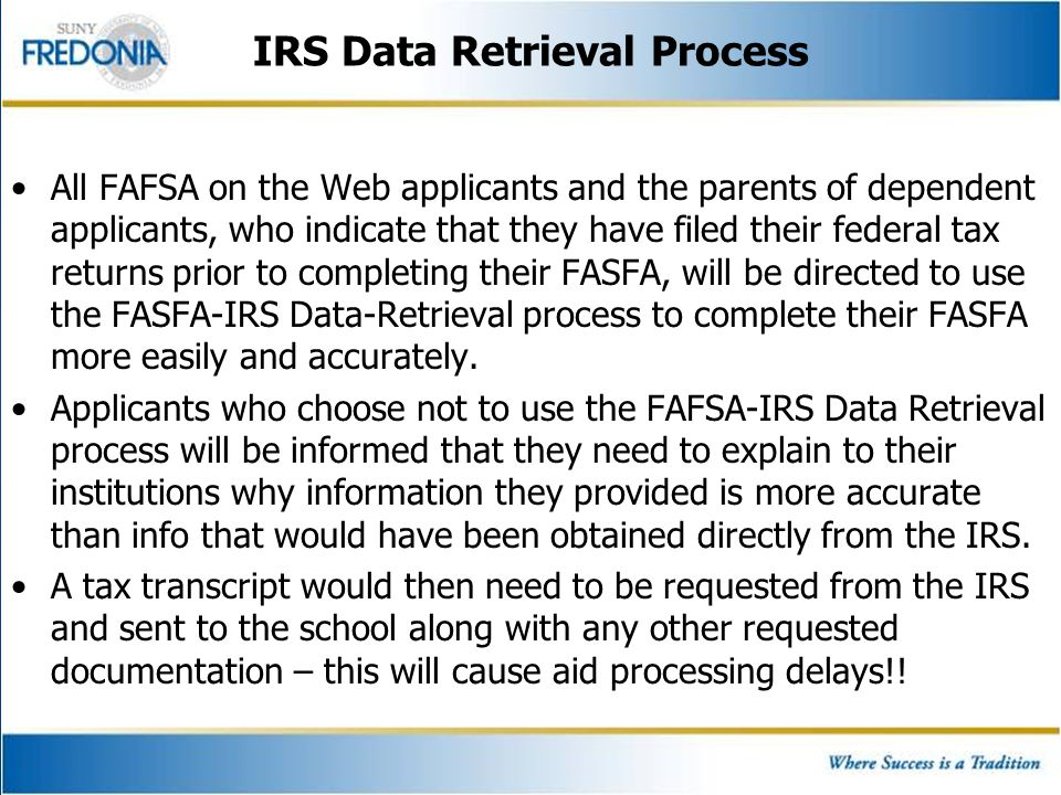 IRS Data Retrieval Process All FAFSA on the Web applicants and the parents of dependent applicants, who indicate that they have filed their federal ta