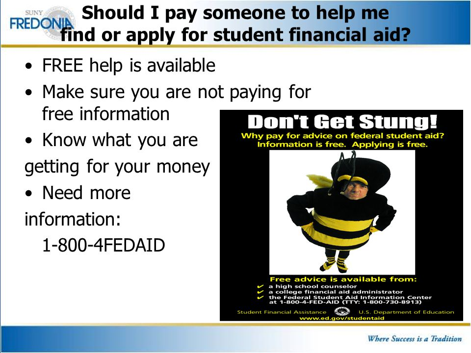 FREE help is available Make sure you are not paying for free information Know what you are getting for your money Need more information: 1-800-4FEDAID