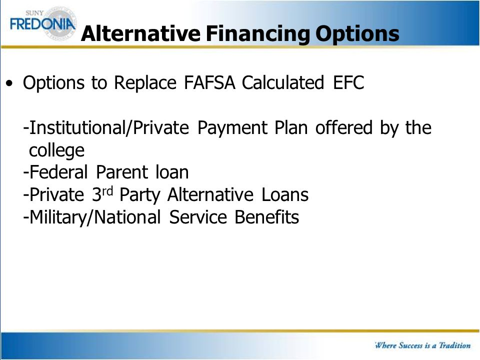 Alternative Financing Options Options to Replace FAFSA Calculated EFC -Institutional/Private Payment Plan offered by the college -Federal Parent loan