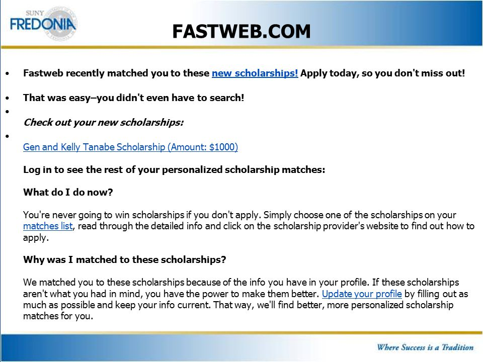 FASTWEB.COM Fastweb recently matched you to these new scholarships! Apply today, so you don't miss out!new scholarships! That was easy–you didn't even
