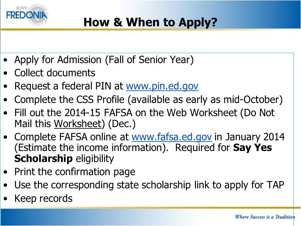 How & When to Apply? Apply for Admission (Fall of Senior Year) Collect documents Request a federal PIN at www.pin.ed.govwww.pin.ed.gov Complete the CS