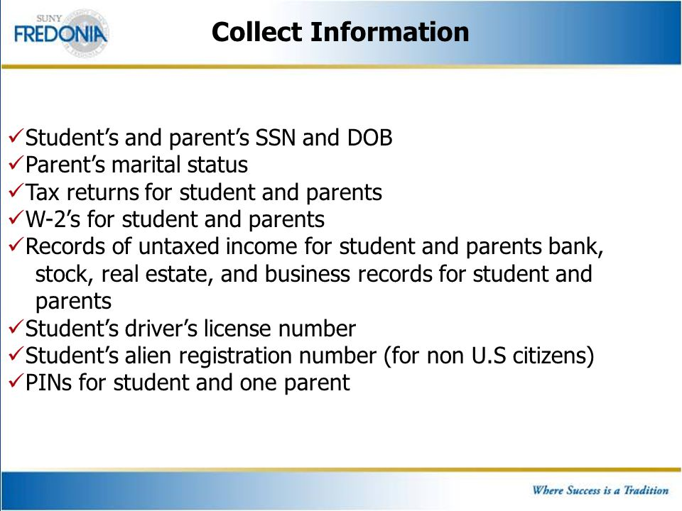 Collect Information Student's and parent's SSN and DOB Parent's marital status Tax returns for student and parents W-2's for student and parents Recor