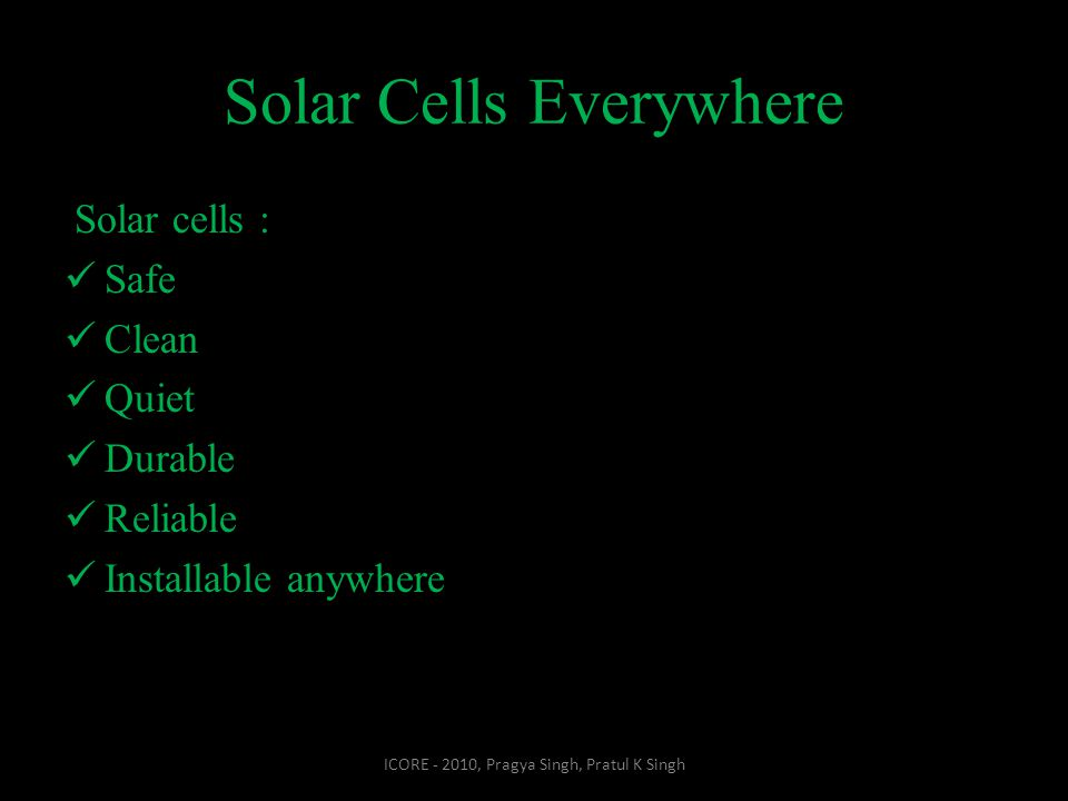 Solar Cells Everywhere Solar cells : Safe Clean Quiet Durable Reliable Installable anywhere ICORE - 2010, Pragya Singh, Pratul K Singh