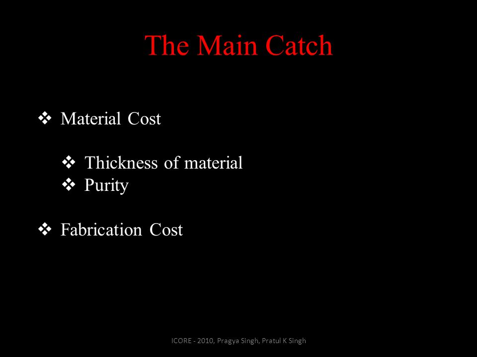 The Main Catch ICORE - 2010, Pragya Singh, Pratul K Singh  Material Cost  Thickness of material  Purity  Fabrication Cost