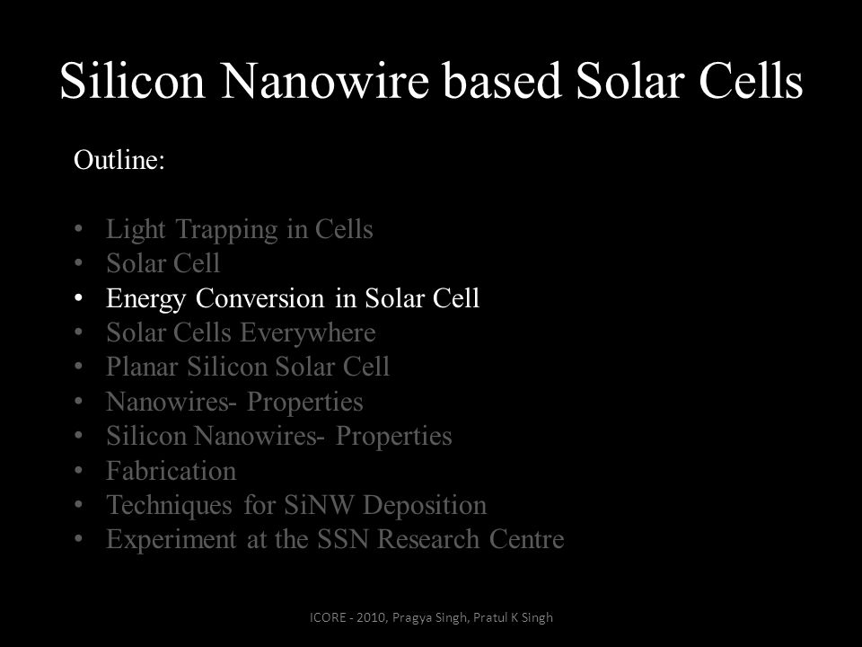 Silicon Nanowire based Solar Cells ICORE - 2010, Pragya Singh, Pratul K Singh Outline: Light Trapping in Cells Solar Cell Energy Conversion in Solar Cell Solar Cells Everywhere Planar Silicon Solar Cell Nanowires- Properties Silicon Nanowires- Properties Fabrication Techniques for SiNW Deposition Experiment at the SSN Research Centre