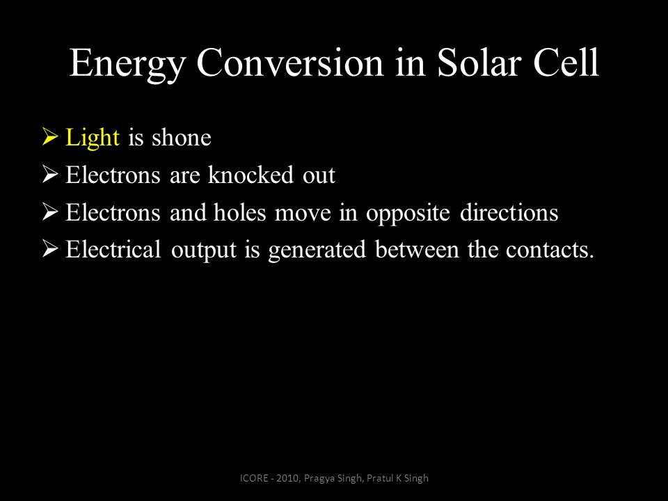 Energy Conversion in Solar Cell  Light is shone  Electrons are knocked out  Electrons and holes move in opposite directions  Electrical output is