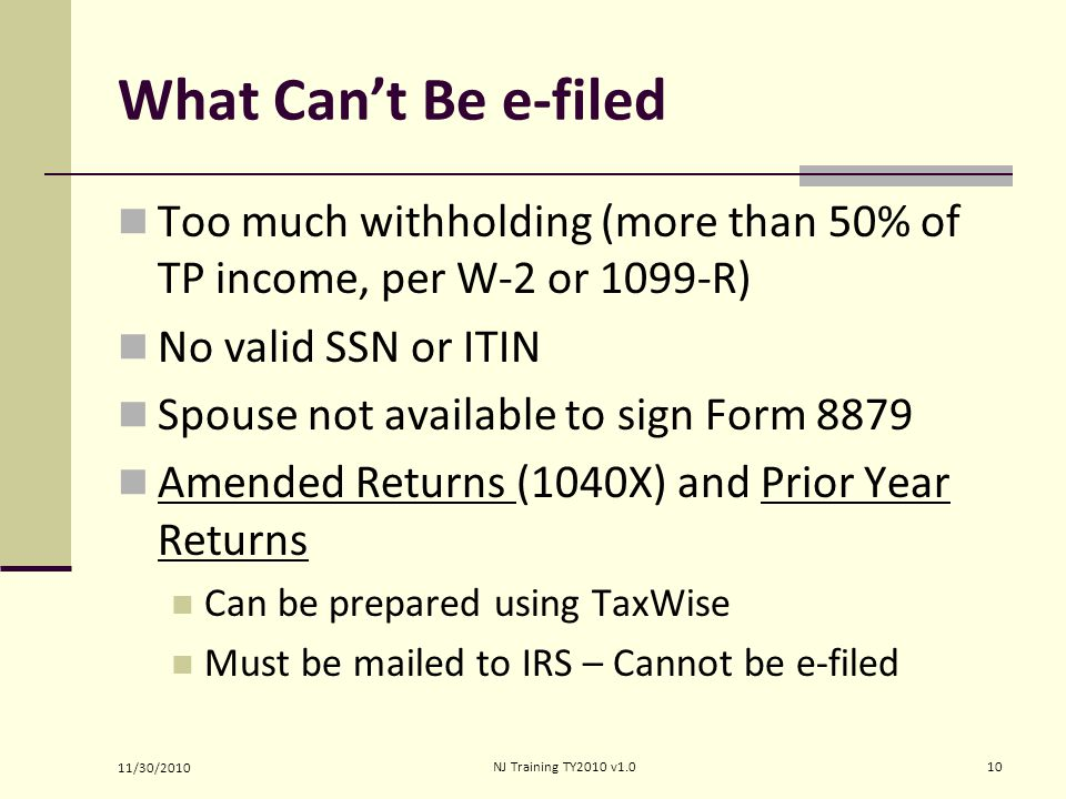 What Can't Be e-filed Too much withholding (more than 50% of TP income, per W-2 or 1099-R) No valid SSN or ITIN Spouse not available to sign Form 8879 Amended Returns (1040X) and Prior Year Returns Can be prepared using TaxWise Must be mailed to IRS – Cannot be e-filed 11/30/2010 10NJ Training TY2010 v1.0