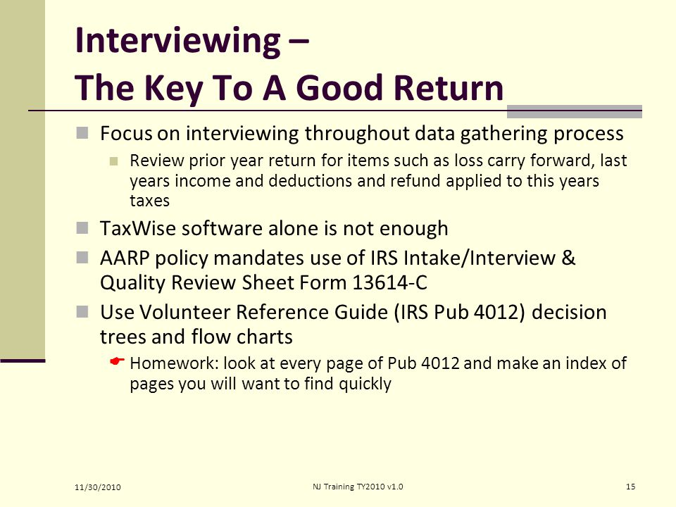 Interviewing – The Key To A Good Return Focus on interviewing throughout data gathering process Review prior year return for items such as loss carry forward, last years income and deductions and refund applied to this years taxes TaxWise software alone is not enough AARP policy mandates use of IRS Intake/Interview & Quality Review Sheet Form 13614-C Use Volunteer Reference Guide (IRS Pub 4012) decision trees and flow charts  Homework: look at every page of Pub 4012 and make an index of pages you will want to find quickly 11/30/2010 15NJ Training TY2010 v1.0