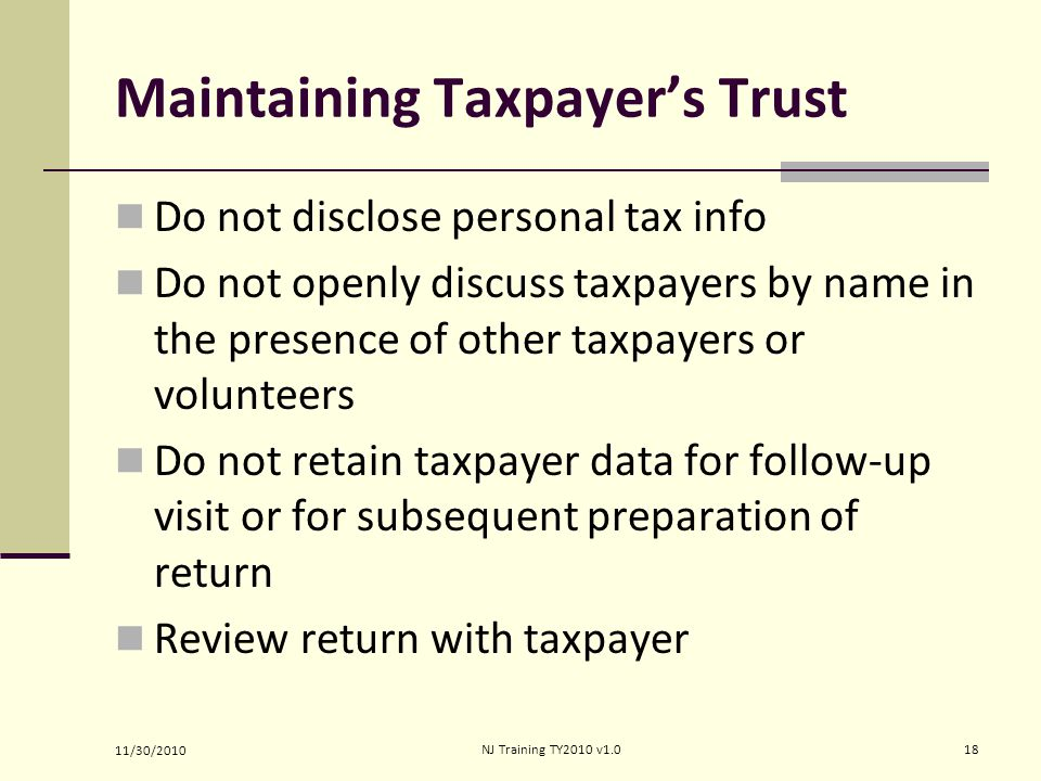 Maintaining Taxpayer's Trust Do not disclose personal tax info Do not openly discuss taxpayers by name in the presence of other taxpayers or volunteers Do not retain taxpayer data for follow-up visit or for subsequent preparation of return Review return with taxpayer 11/30/2010 18NJ Training TY2010 v1.0