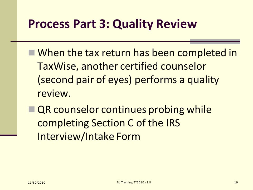 Process Part 3: Quality Review When the tax return has been completed in TaxWise, another certified counselor (second pair of eyes) performs a quality review.