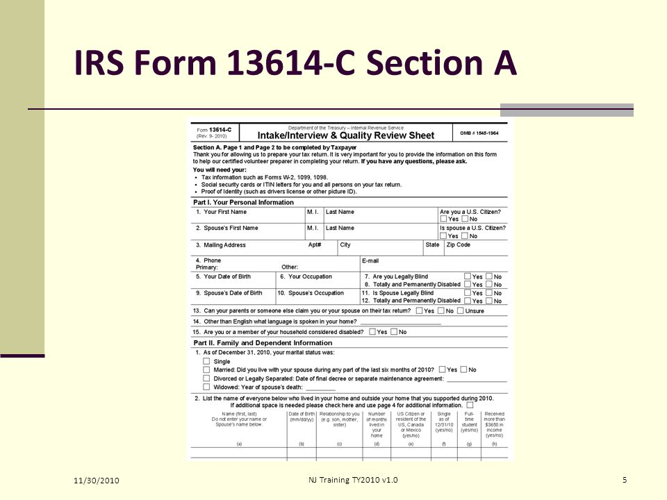 Process Part 1: Interview and TP Completion of Section A Give IRS Intake form to TP for completion of Section A Personal Information Family and Dependent Information Life Events Income Expenses The greeter/facilitator may offer to answer questions and help as needed 11/30/2010 6NJ Training TY2010 v1.0