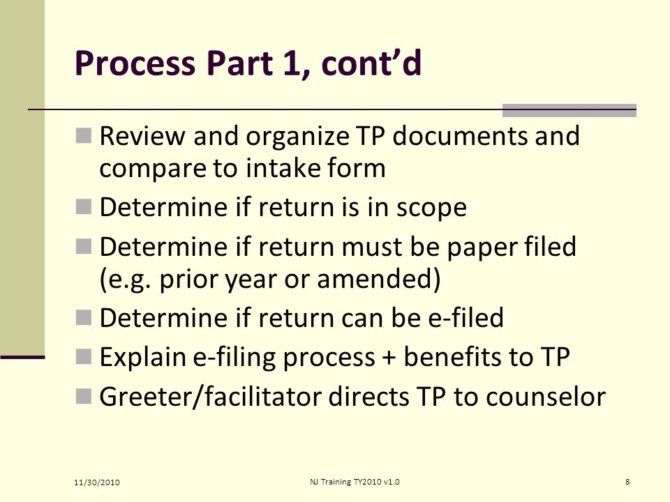 Process Part 1, cont'd Review and organize TP documents and compare to intake form Determine if return is in scope Determine if return must be paper filed (e.g.