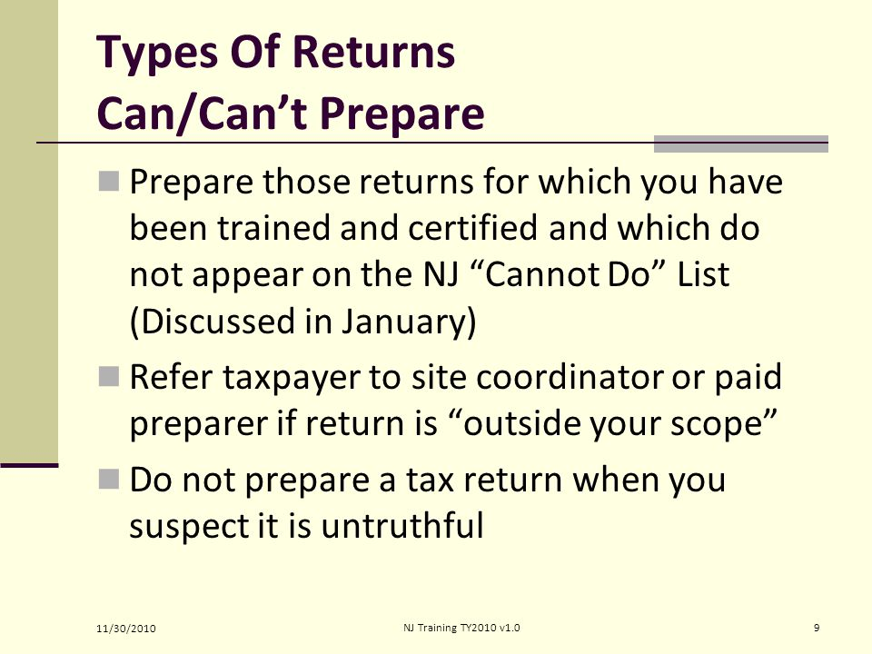 Types Of Returns Can/Can't Prepare Prepare those returns for which you have been trained and certified and which do not appear on the NJ Cannot Do List (Discussed in January) Refer taxpayer to site coordinator or paid preparer if return is outside your scope Do not prepare a tax return when you suspect it is untruthful 11/30/2010 9NJ Training TY2010 v1.0