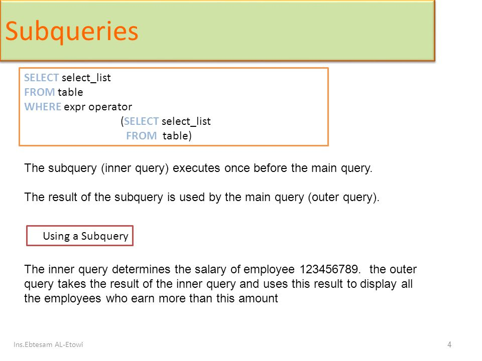 Ins.Ebtesam AL-Etowi 15 Using ANY Operator in Multiple-Row Subqueries SELECT Ssn, Fname, Dno, Salary FROM employee WHERE Salary < ANY (SELECT Salary FROM employee WHERE Dno=4) AND Dno <>4