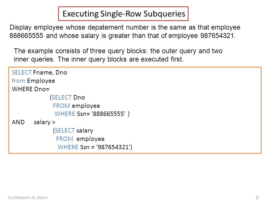 Ins.Ebtesam AL-Etowi 8 Executing Single-Row Subqueries Display employee whose depatement number is the same as that employee 888665555 and whose salary is greater than that of employee 987654321.