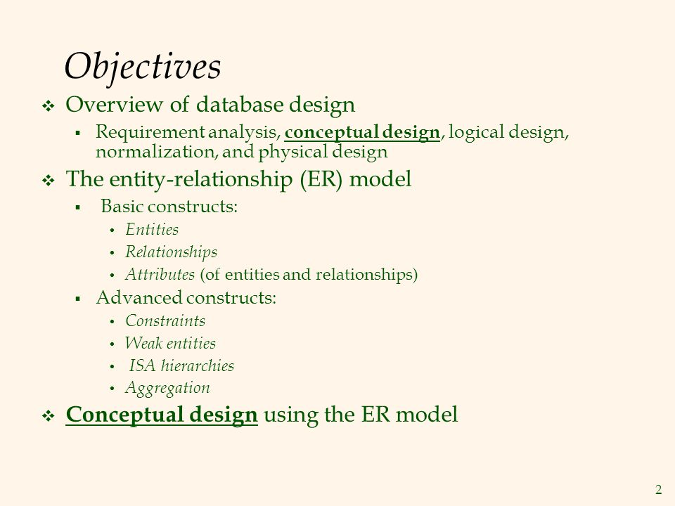 2 Objectives  Overview of database design  Requirement analysis, conceptual design, logical design, normalization, and physical design  The entity-