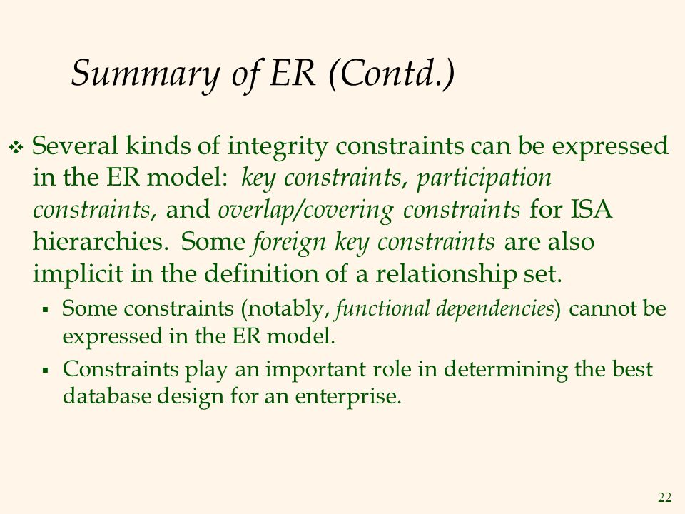 22 Summary of ER (Contd.)  Several kinds of integrity constraints can be expressed in the ER model: key constraints, participation constraints, and o
