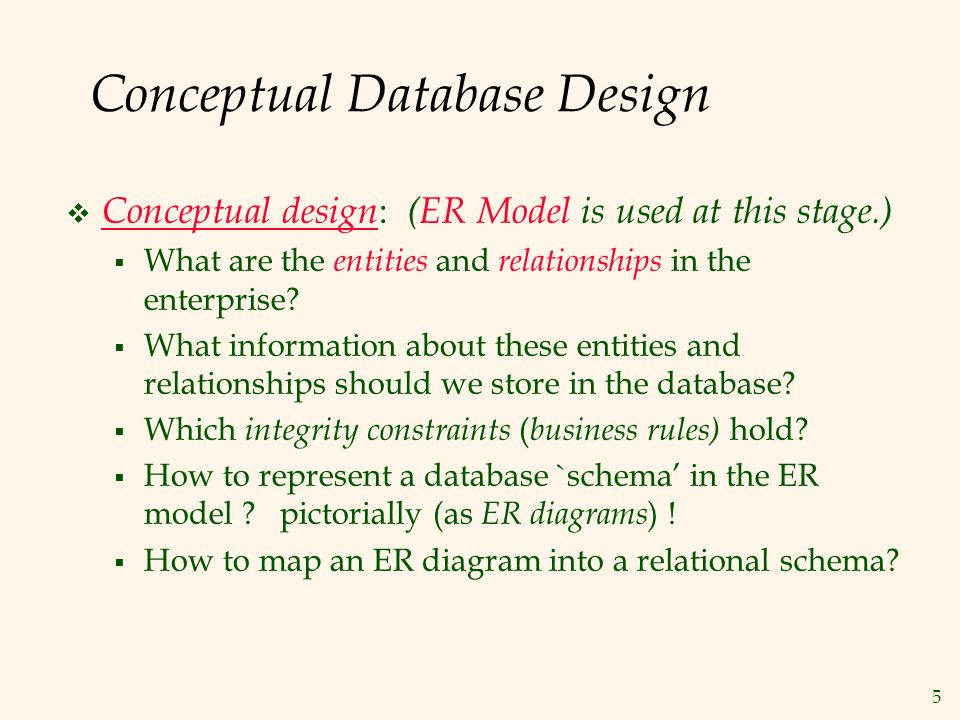 5 Conceptual Database Design  Conceptual design : (ER Model is used at this stage.)  What are the entities and relationships in the enterprise?  Wh