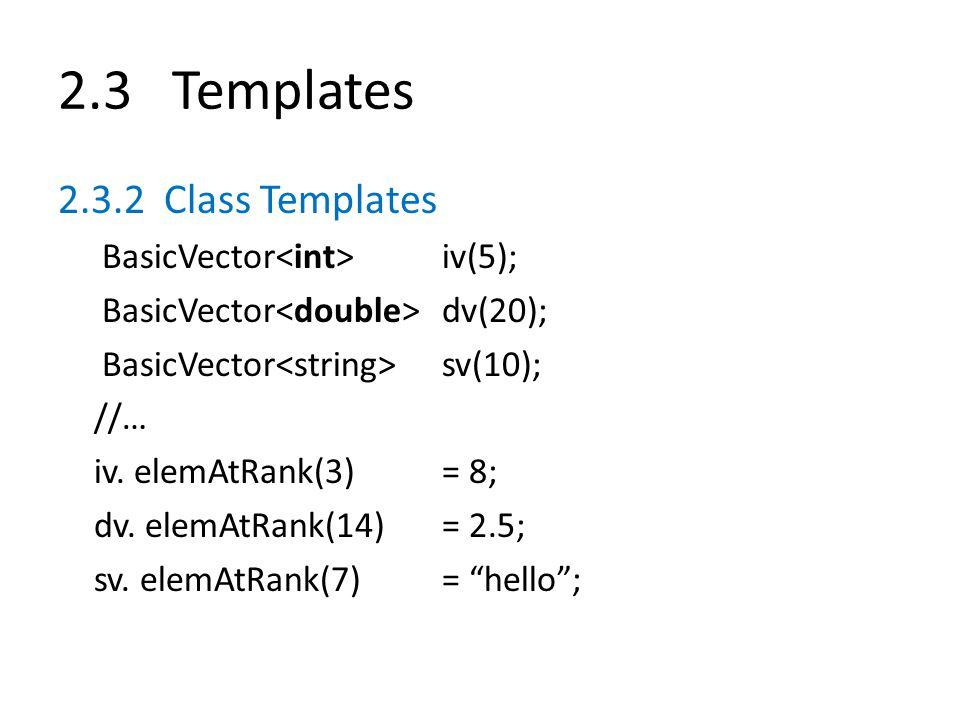 2.3 Templates 2.3.2 Class Templates BasicVector iv(5); BasicVector dv(20); BasicVector sv(10); //… iv. elemAtRank(3)= 8; dv. elemAtRank(14)= 2.5; sv.