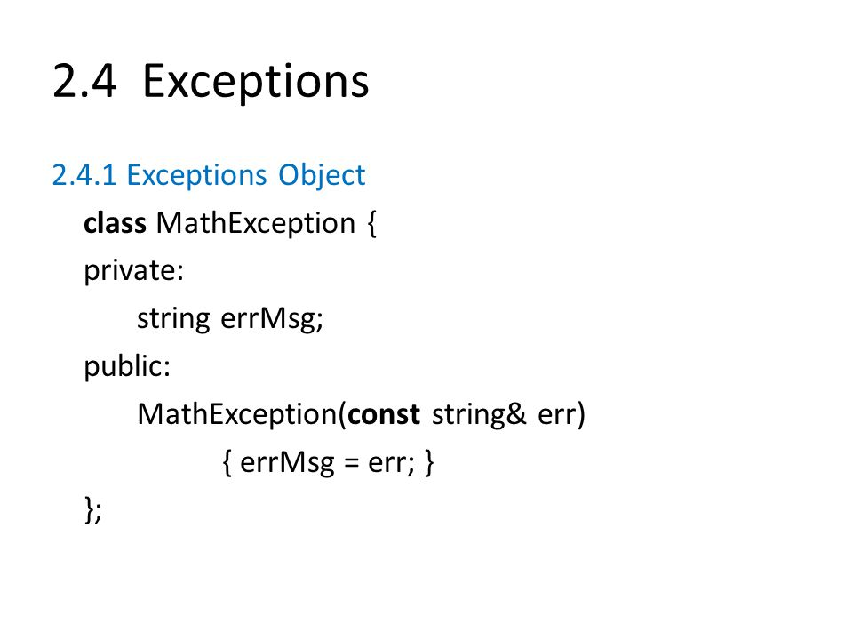 2.4 Exceptions 2.4.1 Exceptions Object class MathException { private: string errMsg; public: MathException(const string& err) { errMsg = err; } };