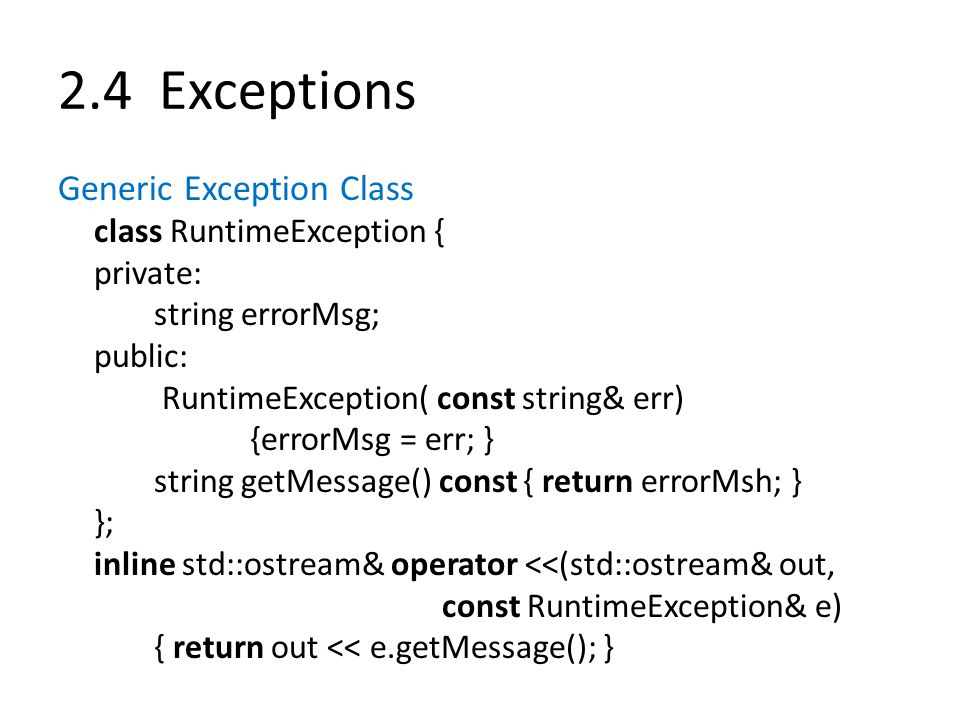 2.4 Exceptions Generic Exception Class class RuntimeException { private: string errorMsg; public: RuntimeException( const string& err) {errorMsg = err; } string getMessage() const { return errorMsh; } }; inline std::ostream& operator <<(std::ostream& out, const RuntimeException& e) { return out << e.getMessage(); }