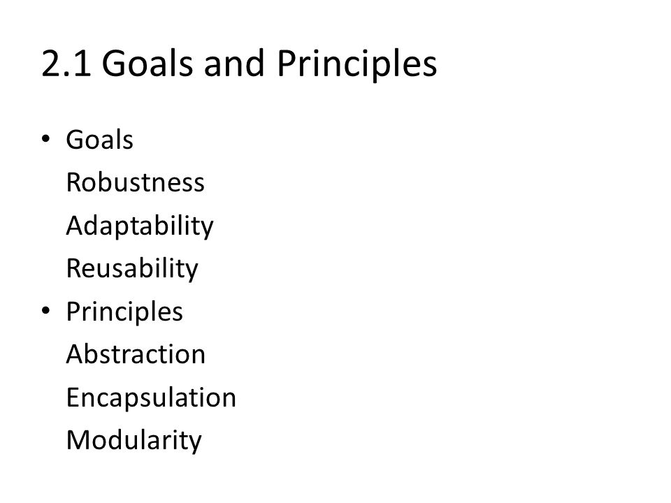 2.1 Goals and Principles Goals Robustness Adaptability Reusability Principles Abstraction Encapsulation Modularity