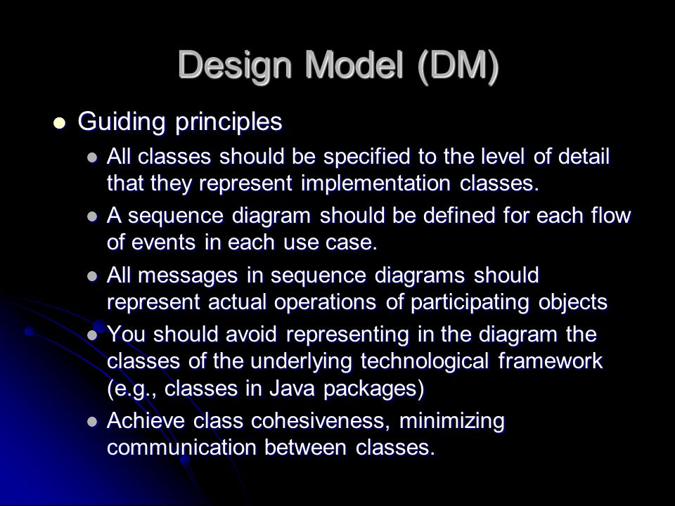 Design Model (DM) Guiding principles Guiding principles All classes should be specified to the level of detail that they represent implementation classes.