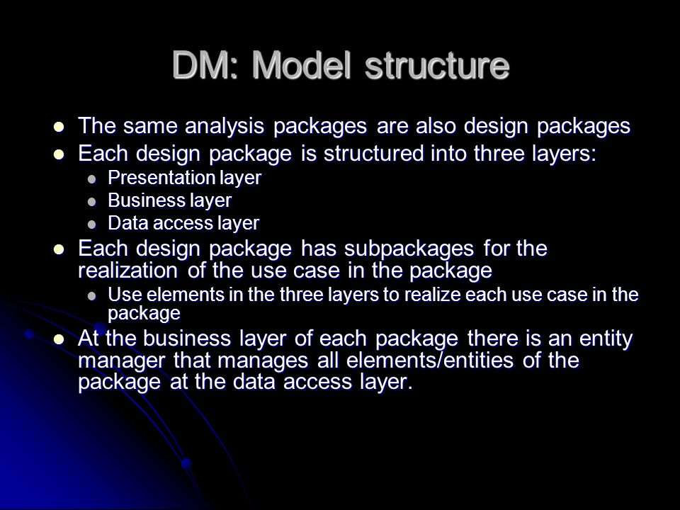 DM: Model structure The same analysis packages are also design packages The same analysis packages are also design packages Each design package is structured into three layers: Each design package is structured into three layers: Presentation layer Presentation layer Business layer Business layer Data access layer Data access layer Each design package has subpackages for the realization of the use case in the package Each design package has subpackages for the realization of the use case in the package Use elements in the three layers to realize each use case in the package Use elements in the three layers to realize each use case in the package At the business layer of each package there is an entity manager that manages all elements/entities of the package at the data access layer.
