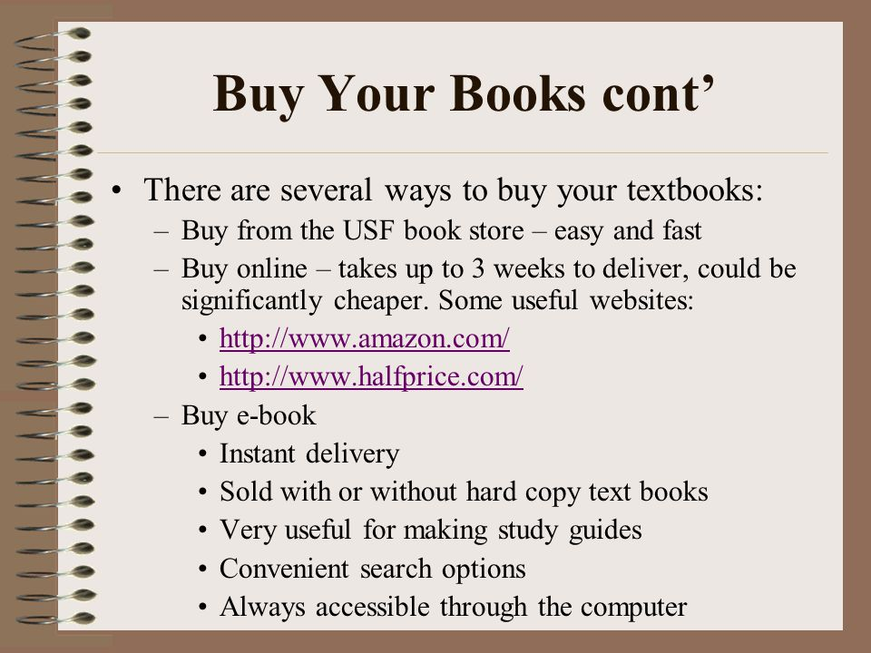 Buy Your Books cont' There are several ways to buy your textbooks: –Buy from the USF book store – easy and fast –Buy online – takes up to 3 weeks to deliver, could be significantly cheaper.