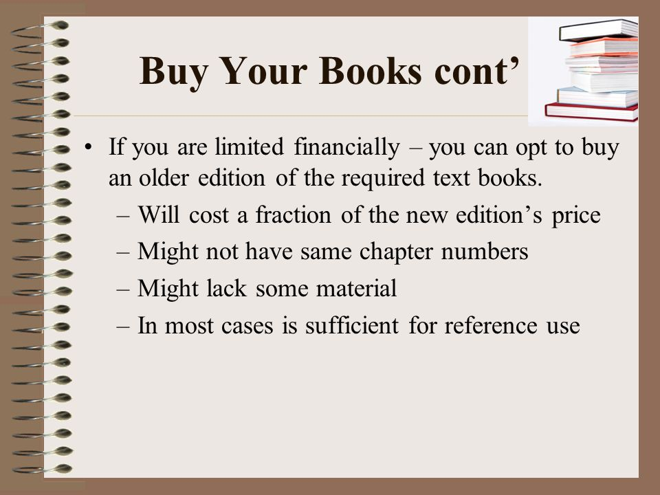Buy Your Books cont' If you are limited financially – you can opt to buy an older edition of the required text books.