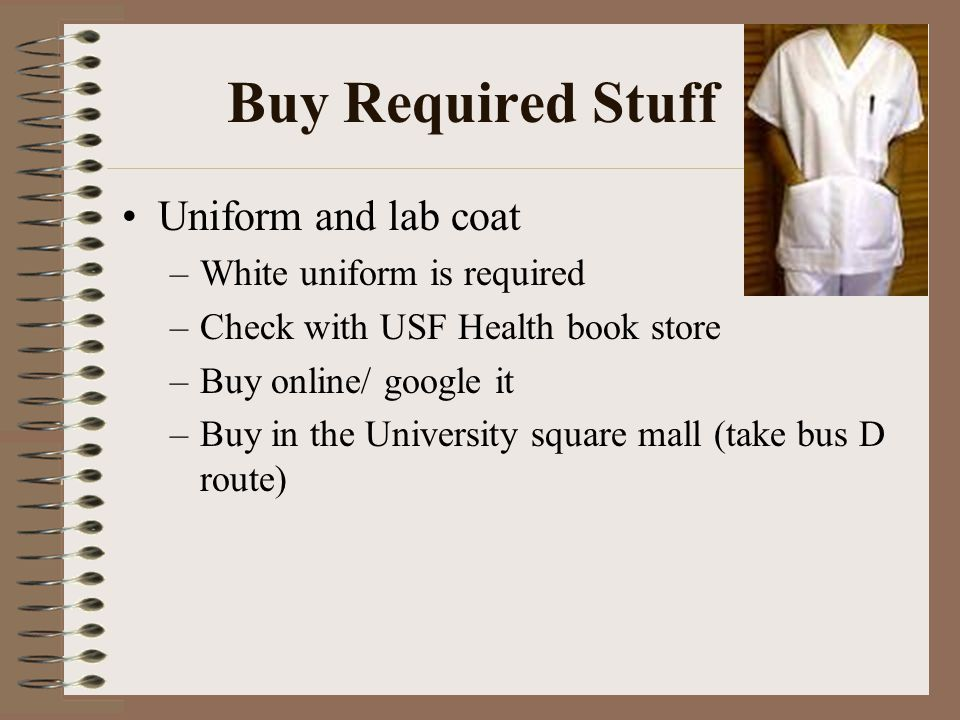 Buy Required Stuff Uniform and lab coat –White uniform is required –Check with USF Health book store –Buy online/ google it –Buy in the University square mall (take bus D route)