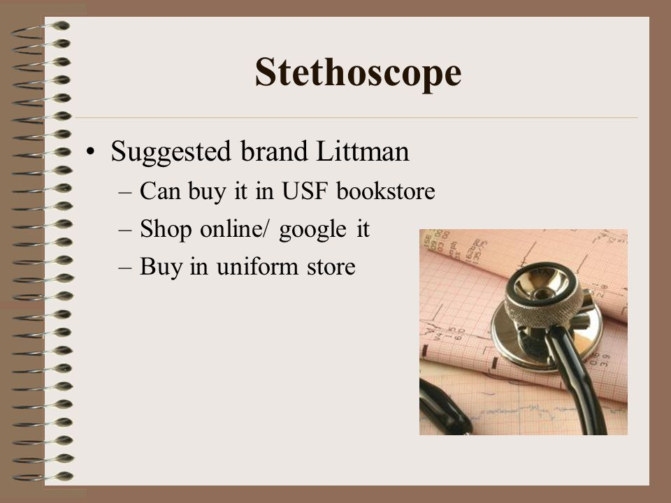 Stethoscope Suggested brand Littman –Can buy it in USF bookstore –Shop online/ google it –Buy in uniform store