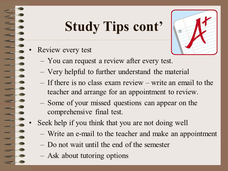 Study Tips cont' Review every test –You can request a review after every test.