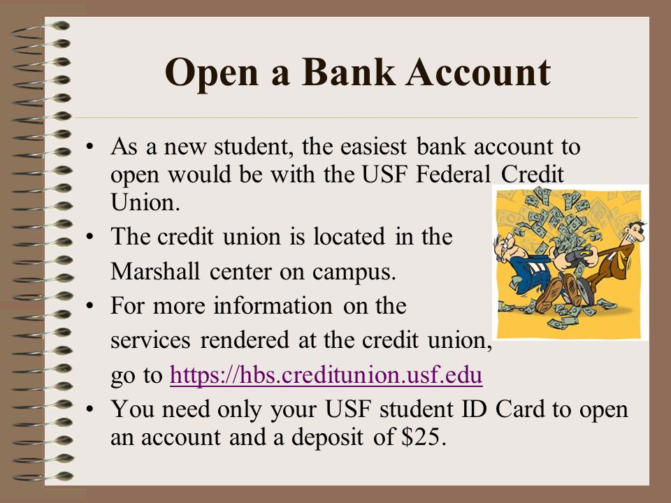 Open a Bank Account As a new student, the easiest bank account to open would be with the USF Federal Credit Union.