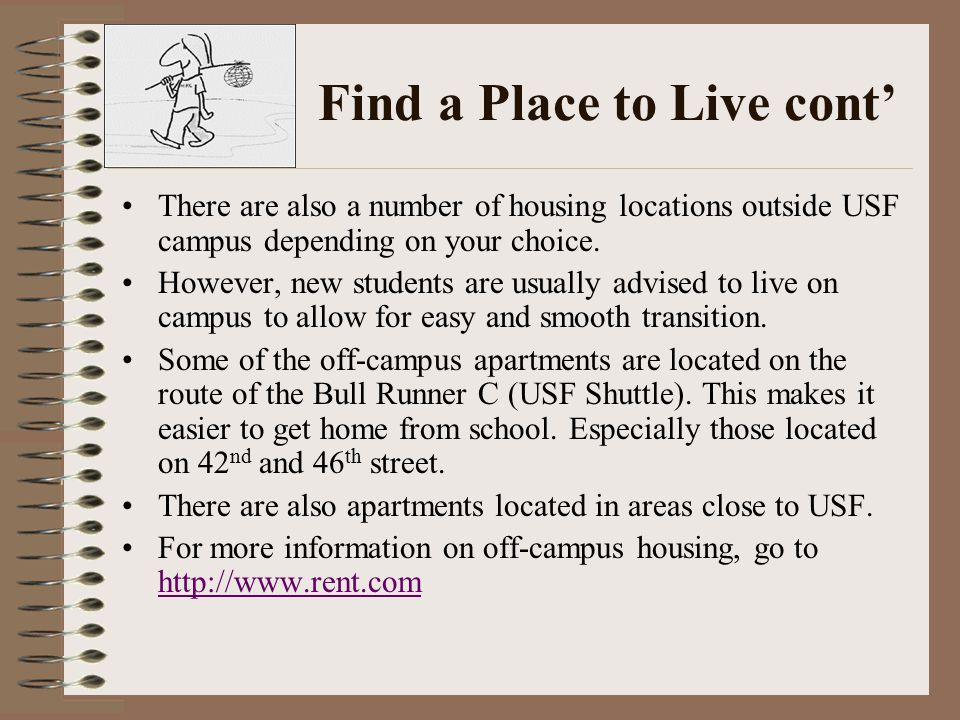 Find a Place to Live cont' There are also a number of housing locations outside USF campus depending on your choice.