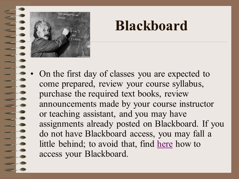 Blackboard On the first day of classes you are expected to come prepared, review your course syllabus, purchase the required text books, review announcements made by your course instructor or teaching assistant, and you may have assignments already posted on Blackboard.